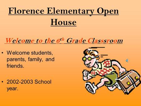 Florence Elementary Open House Welcome to the 6 th Grade Classsroom Welcome students, parents, family, and friends. 2002-2003 School year.