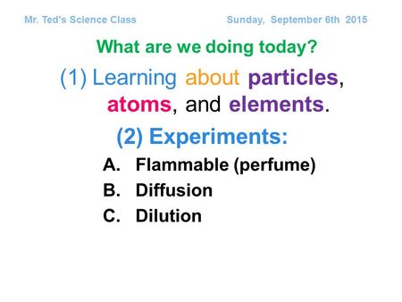 (1)Learning about particles, atoms, and elements. (2)Experiments: A.Flammable (perfume) B.Diffusion C.Dilution Mr. Ted's Science Class Sunday, September.