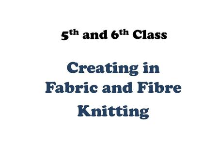 5 th and 6 th Class Creating in Fabric and Fibre Knitting.