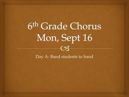 Day A- Band students to band.   Classroom procedures-  remember- to be quiet as you come down the hallway  Go to the bathroom and get a drink before.