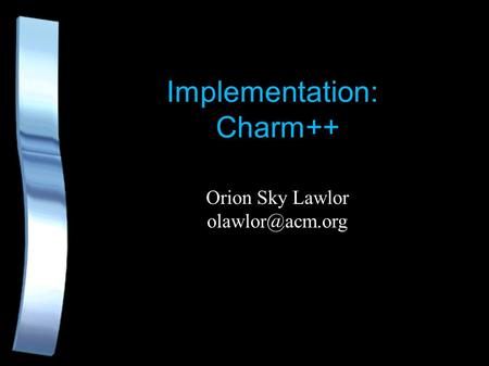 Implementation: Charm++ Orion Sky Lawlor