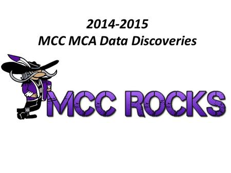 "2014-2015 MCC MCA Data Discoveries. What does Minnesota think is important? What do we want kids to do?  Pass important tests ""Be Proficient""  Grow."