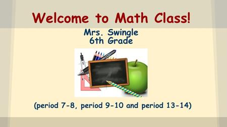 Welcome to Math Class! Mrs. Swingle 6th Grade (period 7-8, period 9-10 and period 13-14)