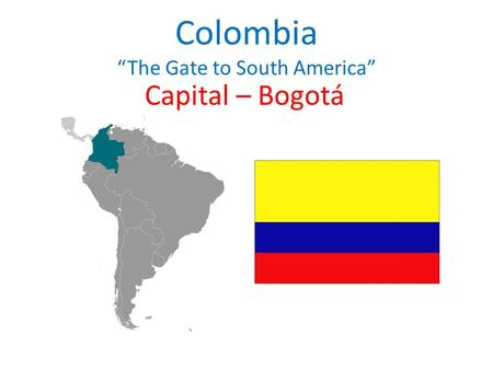 "Colombia ""The Gate to South America"" Capital – Bogotá."