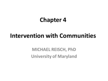 Chapter 4 Intervention with Communities MICHAEL REISCH, PhD University of Maryland.