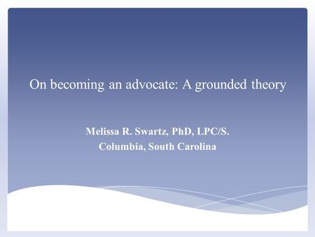 On becoming an advocate: A grounded theory Melissa R. Swartz, PhD, LPC/S. Columbia, South Carolina.