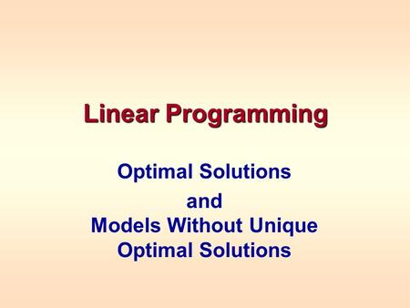 Linear Programming Optimal Solutions and Models Without Unique Optimal Solutions.