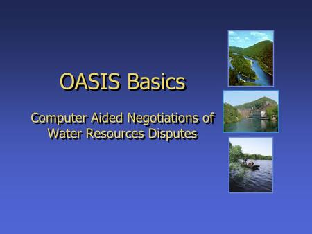 OASIS Basics Computer Aided Negotiations of Water Resources Disputes.