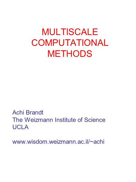 MULTISCALE COMPUTATIONAL METHODS Achi Brandt The Weizmann Institute <strong>of</strong> Science UCLA www.wisdom.weizmann.ac.il/~achi.