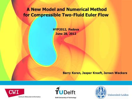 Barry Koren, Jasper Kreeft, Jeroen Wackers A New Model and Numerical Method for Compressible Two-Fluid Euler Flow HYP2012, Padova June 28, 2012.