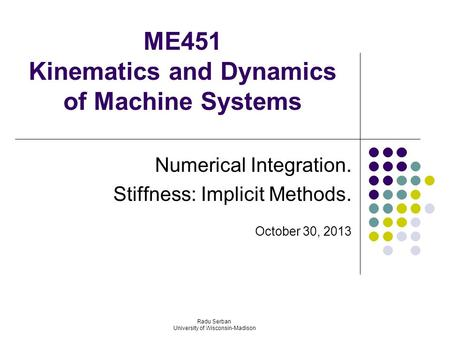 ME451 Kinematics and Dynamics of Machine Systems Numerical Integration. Stiffness: Implicit Methods. October 30, 2013 Radu Serban University of Wisconsin-Madison.
