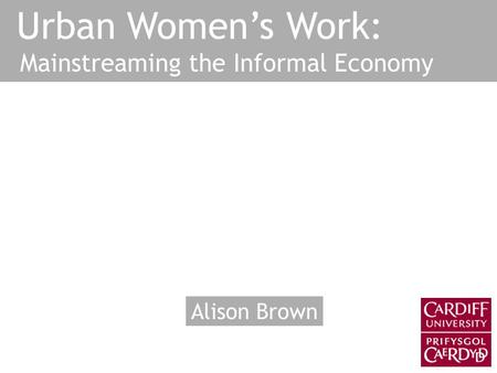 Urban Women's Work: Mainstreaming the Informal Economy Alison Brown.