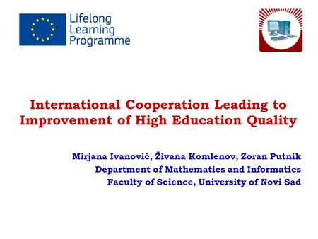 International Cooperation Leading to Improvement of High Education Quality Mirjana Ivanović, Živana Komlenov, Zoran Putnik Department of Mathematics and.