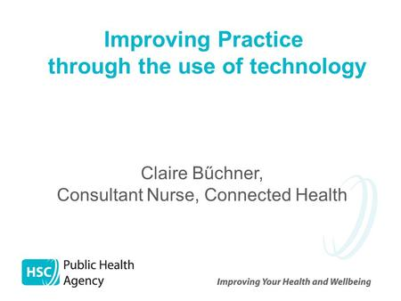 Improving Practice through the use of technology Claire Bűchner, Consultant Nurse, Connected Health.