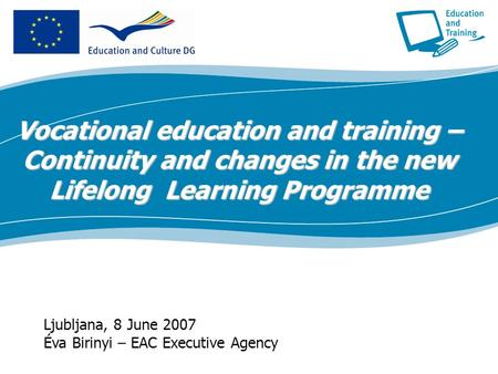 Ecdc.europa.eu Ljubljana, 8 June 2007 Éva Birinyi – EAC Executive Agency Vocational education and training – Continuity and changes in the new Lifelong.