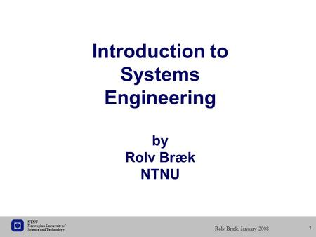 Science and Technology Norwegian University of NTNU Rolv Bræk, January 2008 1 Introduction to Systems Engineering by Rolv Bræk NTNU.