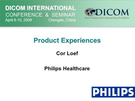 DICOM INTERNATIONAL DICOM INTERNATIONAL CONFERENCE & SEMINAR April 8-10, 2008 Chengdu, China Product Experiences Cor Loef Philips Healthcare.