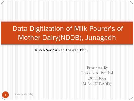 Presented By Prakash.A. Panchal 201113005 M.Sc. (ICT-ARD) Data Digitization of Milk Pourer's of Mother Dairy(NDDB), Junagadh Kutch Nav Nirman Abhiyan,
