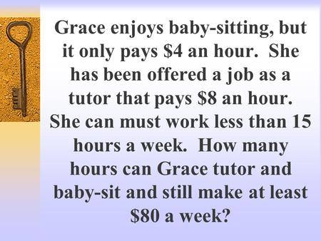 Grace enjoys baby-sitting, but it only pays $4 an hour. She has been offered a job as a tutor that pays $8 an hour. She can must work less than 15 hours.