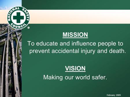MISSION To educate and influence people to prevent accidental injury and death. VISION Making our world safer. February 2009.