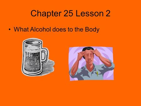 Chapter 25 Lesson 2 What Alcohol does to the Body.