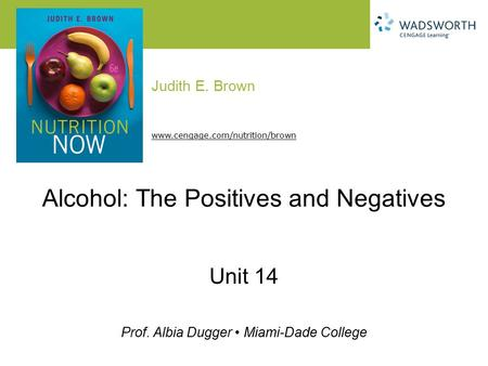 Judith E. Brown Prof. Albia Dugger Miami-Dade College www.cengage.com/nutrition/brown Alcohol: The Positives and Negatives Unit 14.