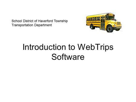 Introduction to WebTrips Software School District of Haverford Township Transportation Department.