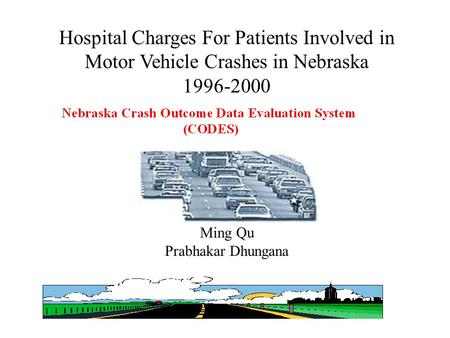 1 Hospital Charges For Patients Involved in Motor Vehicle Crashes in Nebraska 1996-2000 Ming Qu Prabhakar Dhungana.