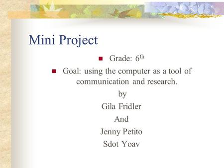 Mini Project Grade: 6 th Goal: using the computer as a tool of communication and research. by Gila Fridler And Jenny Petito Sdot Yoav.