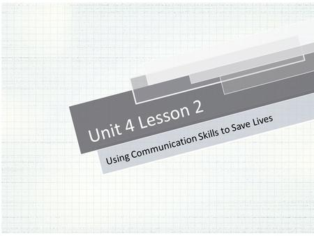 Unit 4 Lesson 2 Using Communication Skills to Save Lives.