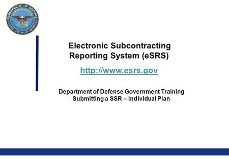 0 Electronic Subcontracting Reporting System (eSRS)  Department of Defense Government Training Submitting a SSR – Individual Plan.