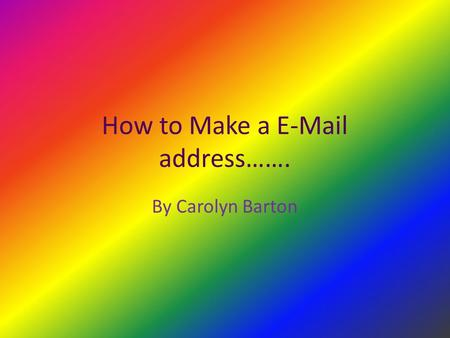 How to Make a E-Mail address……. By Carolyn Barton.