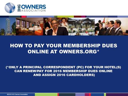 ©2016 IHG Owners Association HOW TO PAY YOUR MEMBERSHIP DUES ONLINE AT OWNERS.ORG* (*ONLY A PRINCIPAL CORRESPONDENT (PC) FOR YOUR HOTEL(S) CAN RENEW/PAY.