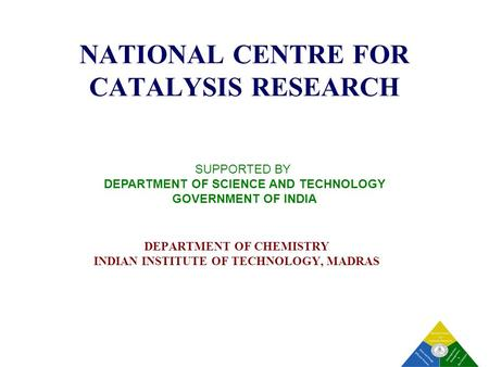 1 NATIONAL CENTRE FOR CATALYSIS RESEARCH DEPARTMENT OF CHEMISTRY <strong>INDIAN</strong> INSTITUTE OF TECHNOLOGY, MADRAS SUPPORTED BY DEPARTMENT OF SCIENCE AND TECHNOLOGY.
