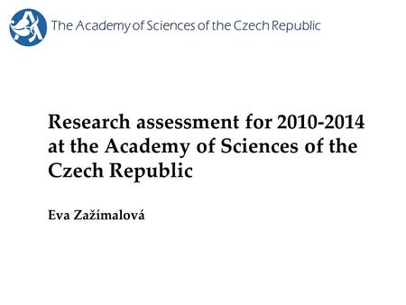 Research assessment for 2010-2014 at the Academy of Sciences of the Czech Republic Eva Zažímalová The Academy of Sciences of the Czech Republic.