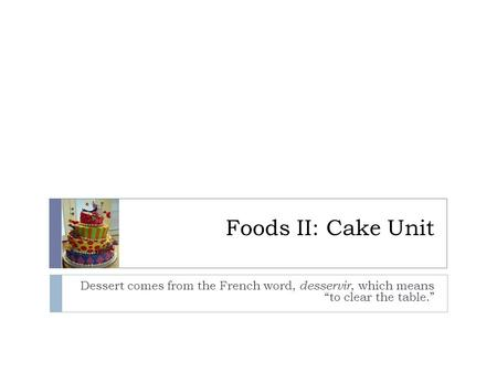 "Foods II: Cake Unit Dessert comes from the French word, desservir, which means ""to clear the table."""