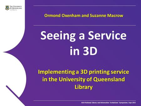 ALIA National Library and Information Technicians' Symposium, Sept 2015 Seeing a Service in 3D Implementing a 3D printing service in the University of.
