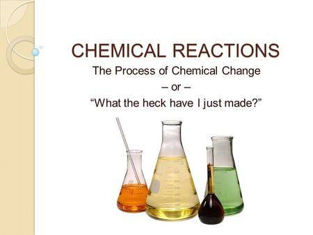 "CHEMICAL REACTIONS The Process of Chemical Change – or – ""What the heck have I just made?"""