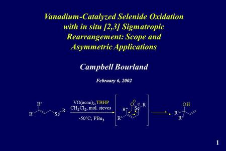 Vanadium-Catalyzed Selenide Oxidation with in situ [2,3] Sigmatropic Rearrangement: Scope and Asymmetric Applications Campbell Bourland February 6, 2002.