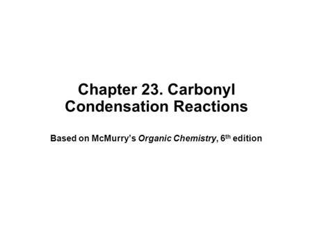 Chapter 23. Carbonyl Condensation Reactions Based on McMurry's Organic Chemistry, 6 th edition.