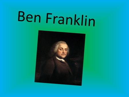 Ben Franklin. Ben Franklin was born in 1709. Ben had 16 older brothers and sisters.