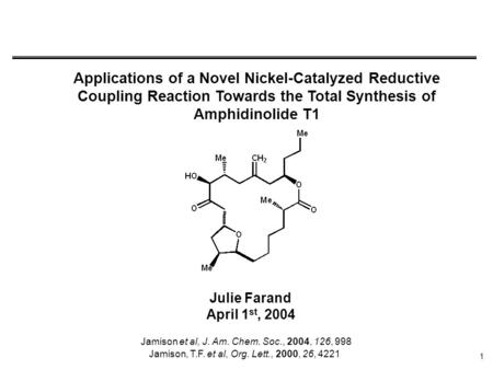 1 Applications of a Novel Nickel-Catalyzed Reductive Coupling Reaction Towards the Total Synthesis of Amphidinolide T1 Julie Farand April 1 st, 2004 Jamison.