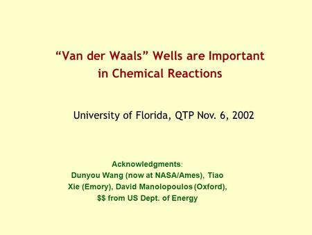 """Van der Waals"" Wells are Important in Chemical Reactions University of Florida, QTP Nov. 6, 2002 Acknowledgments : Dunyou Wang (now at NASA/Ames), Tiao."