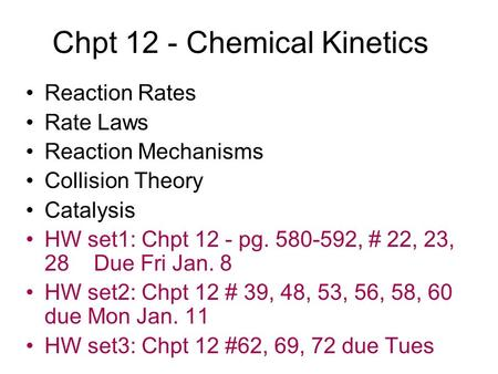 Chpt 12 - Chemical Kinetics Reaction Rates Rate Laws Reaction Mechanisms Collision Theory Catalysis HW set1: Chpt 12 - pg. 580-592, # 22, 23, 28 Due Fri.