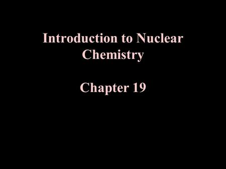 "Introduction to Nuclear Chemistry Chapter 19. I. Study of Nuclear Reactions Nuclear Reactions vs. Chemical Reactions Define "" Chemical Reaction""?"
