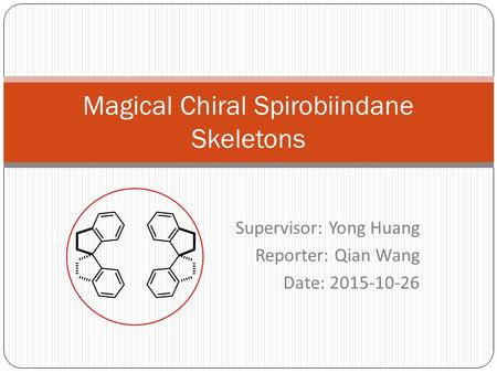 Supervisor: Yong Huang Reporter: Qian Wang Date: 2015-10-26 Magical Chiral Spirobiindane Skeletons.
