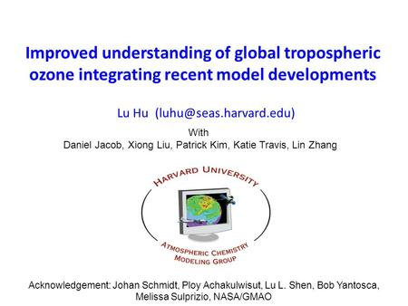 Improved understanding of global tropospheric ozone integrating recent model developments Lu Hu With Daniel Jacob, Xiong Liu, Patrick.