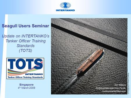Seagull Users Seminar Update on INTERTANKO's Tanker Officer Training Standards (TOTS) Tim Wilkins Regional Manager Asia-Pacific Environmental Manager Image.