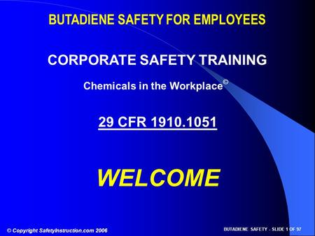 © Copyright SafetyInstruction.com 2006 BUTADIENE SAFETY - SLIDE 1 OF 97 BUTADIENE SAFETY FOR EMPLOYEES CORPORATE SAFETY TRAINING 29 CFR 1910.1051 WELCOME.
