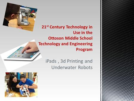 IPads, 3d Printing and Underwater Robots 21 st Century Technology in Use in the Ottoson Middle School Technology and Engineering Program.